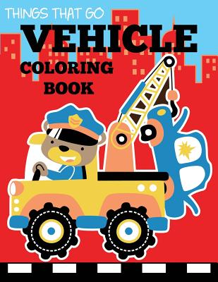 Vehicle Coloring Book: Things That Go Transportation Coloring Book for Kids with Cars, Trucks, Helicopters, Motorcycles, Tractors, Planes, an (Preschool Coloring Books) Cover Image