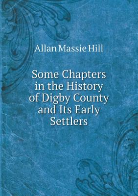 Some Chapters in the History of Digby County and Its Early Settlers Cover Image