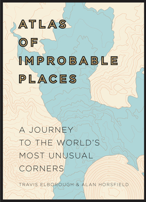 Atlas of Improbable Places: A Journey to the World's Most Unusual Corners (Unexpected Atlases) Cover Image