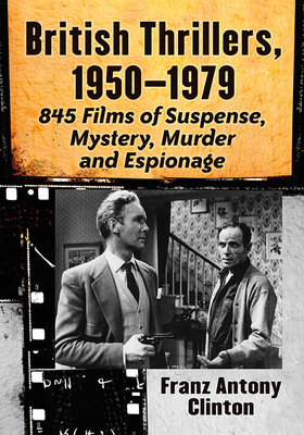 British Thrillers, 1950-1979: 845 Films of Suspense, Mystery, Murder and Espionage Cover Image