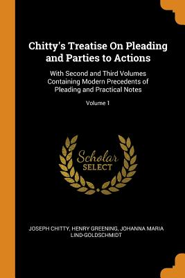 Chitty's Treatise on Pleading and Parties to Actions: With Second and Third Volumes Containing Modern Precedents of Pleading and Practical Notes; Volu Cover Image
