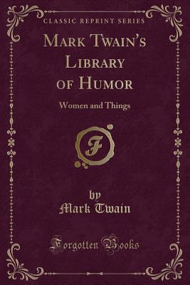 Mark Twain's Library of Humor: Women and Things (Classic Reprint) Cover Image