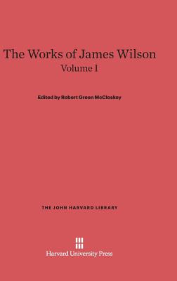 The Works of James Wilson, Volume I (John Harvard Library #35) Cover Image