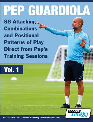 Pep Guardiola - 88 Attacking Combinations and Positional Patterns of Play Direct from Pep's Training Sessions (Volume #1) Cover Image