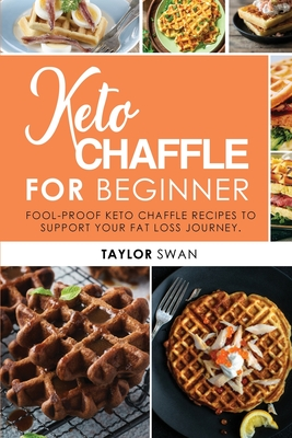 Keto Chaffle For Beginner: Fool Proof Keto Chaffle Recipes To Support Your Fat Loss Journey. Cover Image