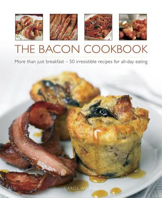 The Bacon Cookbook: More Than Just Breakfast - 50 Irresistible Recipes for All-Day Eating Cover Image