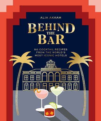 Behind the Bar: 50 Cocktail Recipes from the World's Most Iconic Hotels Cover Image