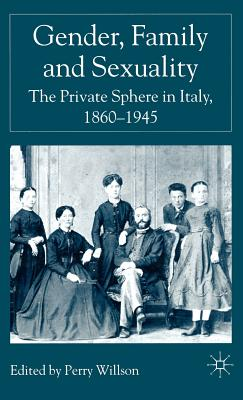 Gender, Family and Sexuality: The Private Sphere in Italy, 1860-1945 Cover Image