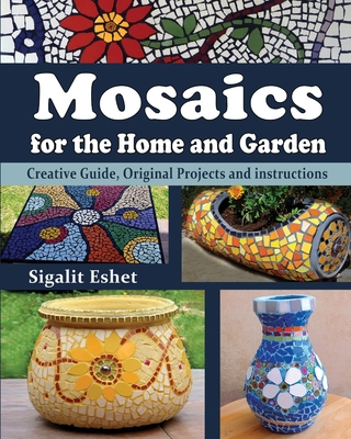 Mosaics for the Home and Garden: Creative Guide, Original Projects and instructions (Art and Crafts Book #1) Cover Image