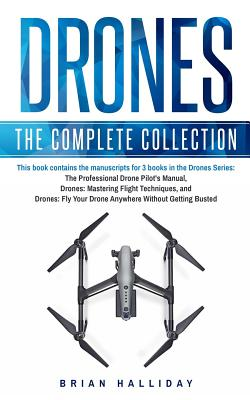 Drones: The Complete Collection: Three books in one. Drones: The Professional Drone Pilot's Manual, Drones: Mastering Flight T Cover Image