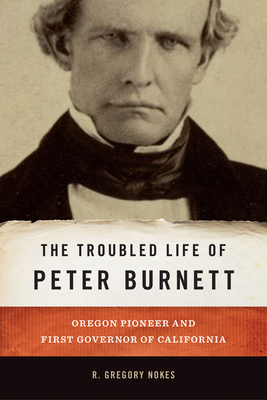 The Troubled Life of Peter Burnett: Oregon Pioneer and First Governor of California Cover Image
