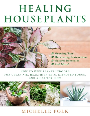 Healing Houseplants: How to Keep Plants Indoors for Clean Air, Healthier Skin, Improved Focus, and a Happier Life! Cover Image