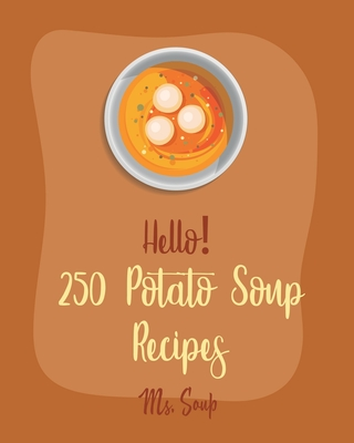 Hello! 250 Potato Soup Recipes: Best Potato Soup Cookbook Ever For Beginners [Soup Dumpling Book, Pumpkin Soup Recipe, Cabbage Soup Recipe, Tomato Sou Cover Image