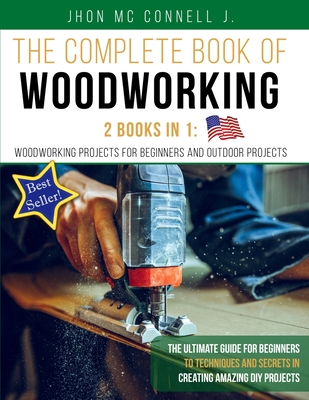 The Complete Book of Woodworking: 2 Books in 1: Woodworking Projects for Beginners and Outdoor Projects: The Ultímate Guide for Beginners to Technique Cover Image
