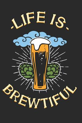 Life is Brewtiful: Notebook for Brewers and Beer Lovers Cover Image