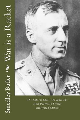 War Is a Racket - The Antiwar Classic by America's Most Decorated Soldier: Illustrated Edition Cover Image