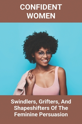 Confident Women: Swindlers, Grifters, And Shapeshifters Of The Feminine Persuasion: Self Confidence Tips Cover Image
