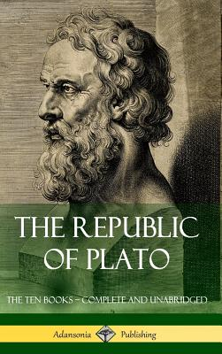 The Republic of Plato: The Ten Books - Complete and Unabridged (Classics of Greek Philosophy) (Hardcover) Cover Image