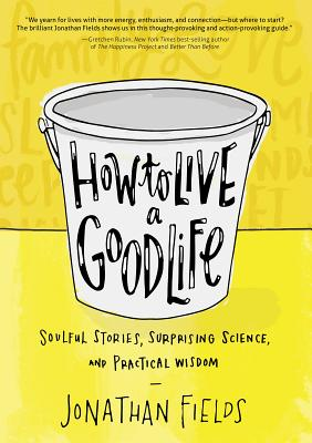 How to Live a Good Life: Soulful Stories, Surprising Science, and Practical Wisdom Cover Image