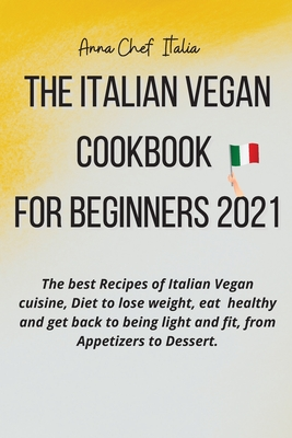 The Italian Vegan Cookbook for Beginners 2021: The best Recipes of Italian Vegan cuisine, Diet to lose weight, eat healthy and get back to being light Cover Image