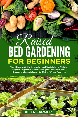 Raised Bed Gardening for Beginners: The Ultimate Guide to Making and Sustaining a Thriving Organic Vegetable Garden and grow your own fruit, flowers a Cover Image