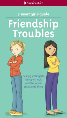 Friendship Troubles: Dealing with Fights, Being Left Out & the Whole Popularity Thing (American Girl) Cover Image
