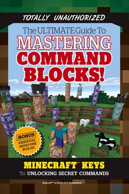 The Ultimate Guide to Mastering Command Blocks!: Minecraft Keys to Unlocking Secret Commands Cover Image