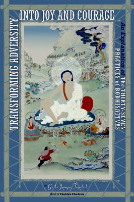 Transforming Adversity Into Joy and Courage: An Explanation of the Thirty-Seven Practices of Bodhisattvas Cover Image