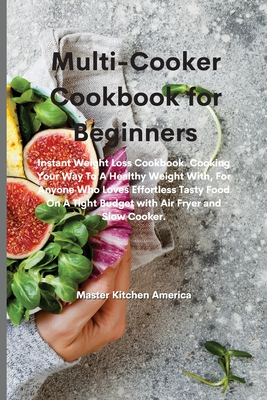Multi-Cooker Cookbook for Beginners: Instant Weight Loss Cookbook. Cooking Your Way To A Healthy Weight With, For Anyone Who Loves Effortless Tasty Fo Cover Image
