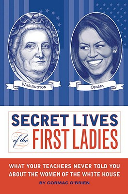 Secret Lives of the First Ladies: What Your Teachers Never Told You about the Women of the White House Cover Image