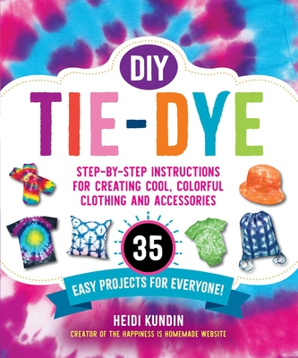 DIY Tie-Dye: Step-by-Step Instructions for Creating Cool, Colorful Clothing and Accessories—35 Easy Projects for Everyone! Cover Image