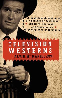 Television Westerns: Six Decades of Sagebrush Sheriffs, Scalawags, and Sidewinders Cover Image