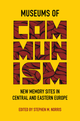 Museums of Communism: New Memory Sites in Central and Eastern Europe Cover Image