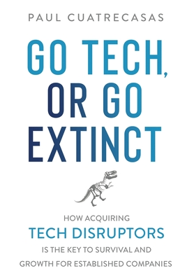 Go Tech, or Go Extinct: How Acquiring Tech Disruptors Is the Key to Survival and Growth for Established Companies Cover Image