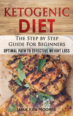 Ketogenic Diet: The Step by Step Guide for Beginners: Optimal Path to Effective Weight Loss: The Step by Step Guide for Beginners: Cover Image