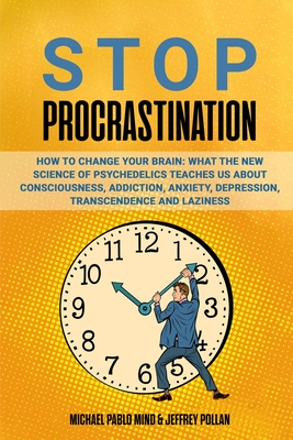 Stop Procrastination: How to Change Your Brain: What the New Science of Psychedelics Teaches Us About Consciousness, Addiction, Anxiety, Dep Cover Image