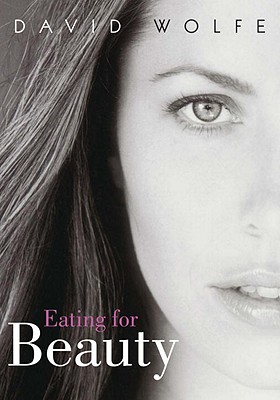 Eating for Beauty: For Women and Men: Introducing a Whole New Concept of Beauty, What It Is, and How You Can Achieve It Cover Image