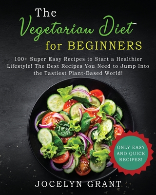 Vegetarian Diet for Beginners Cookbook: 100+ Super Easy Recipes to Start a Healthier Lifestyle! The Best Recipes You Need to Jump into the Tastiest Pl Cover Image