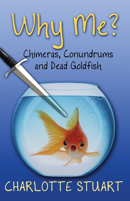 Why Me?: Chimeras, Conundrums, and Dead Goldfish Cover Image