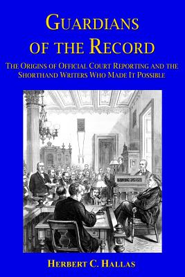 Guardians of the Record: The Origins of Official Court Reporting and the Shorthand Writers Who Made It Possible Cover Image