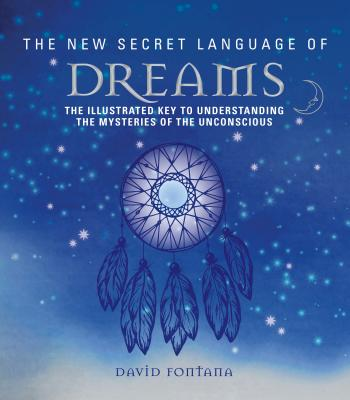 The New Secret Language of Dreams: The Illustrated Key to Understanding the Mysteries of the Unconscious Cover Image