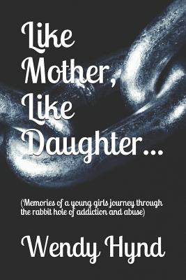 Like Mother, Like Daughter...: (memories of a Young Girls Journey Through the Rabbit Hole of Addiction and Abuse) Cover Image