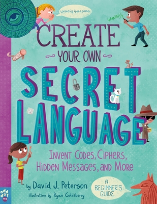 Create Your Own Secret Language: Invent Codes, Ciphers, Hidden Messages, and More Cover Image