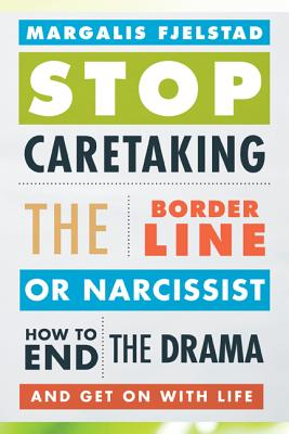 Stop Caretaking the Borderline or Narcissist: How to End the Drama and Get on with Life Cover Image