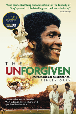 The Unforgiven: Missionaries or Mercenaries? The Tragic Story of the Rebel West Indian Cricketers Who Toured Apartheid South Africa Cover Image