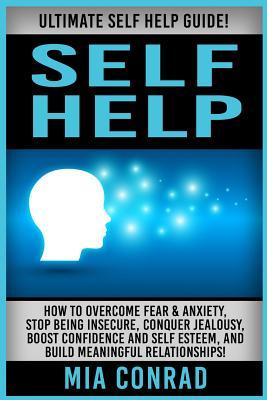Self Help: Ultimate Self Help Guide! How To Overcome Fear & Anxiety, Stop Being Insecure, Conquer Jealousy, Boost Confidence And Cover Image