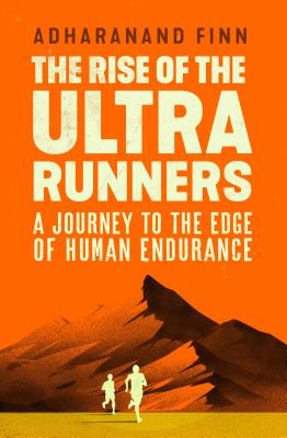 The Rise of the Ultra Runners: A Journey Into the Heart of the World's Toughest Sport Cover Image