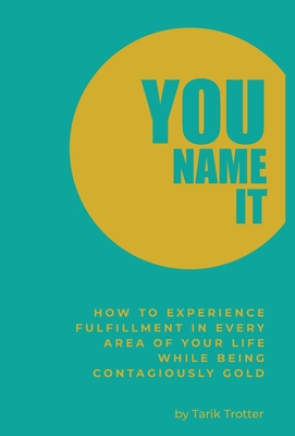 You Name It: How to Experience Fulfillment In Every Area of Your Life While Being Contagiously Gold Cover Image
