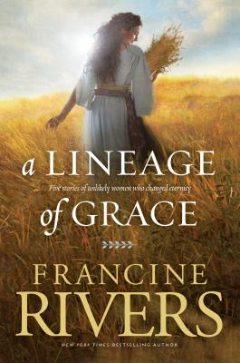 A Lineage of Grace: Five Stories of Unlikely Women Who Changed Eternity Cover Image