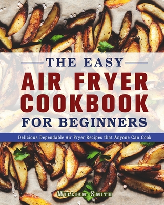 The Easy Air Fryer Cookbook For Beginners: Delicious Dependable Air Fryer Recipes that Anyone Can Cook Cover Image
